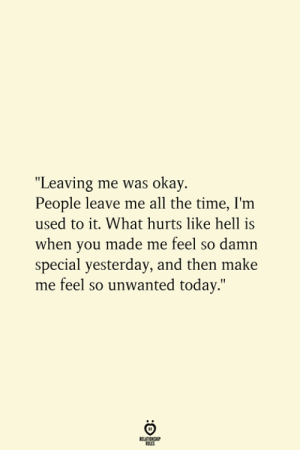 "me all the time: ""Leaving me was okay.  People leave me all the time, I'm  used to it. What hurts like hell is  when you made me feel so damn  special yesterday, and then make  me feel so unwanted today.""  RELATIONSHIP  ES"