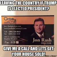 Check this if you are anti Donald Trump for president: LEAVING THE COUNTRY IF TRUMP  ISELECTED PRESIDENT  SELECT PROPERTIES  Jon Rash@yahoo.com  www.JonRashCentury21.com  Cell (304) 320-8643  Fax (304) 323-1828  3507 E. Cumberland Rd  Jon Rash  Bluefield, WV 24701  Each office is Independently owned and operated  MLS  REALTOR  GIVE MEACALLAND LETS GET  YOUR HOUSE SOLD!  Make a Meme Check this if you are anti Donald Trump for president