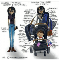 Memes, 🤖, and Top: LEAVING THE HOUSE  LEAVING THE HOUSE  WITH A BAB7  BEFORE T HAD A BABY  mole w PES  CHANGE BAG  PHONE  NAPPES  money  W PES...  SPARE CUOTHES  BABY  CARRIER  MORE WIPES  Oust incase  CHANGE MAT.  SPARE  NAPPY SACKS.  BLANKET  THERVONETER  CUP  BAG  CALAOL.  GLOVES  PHONE  HAT  MONEY  SPARE  WATER  KEYS  Top  ME  CAG  SPARe BIBE  Socks  RAINCOWER.  TEETHING  Book  GEL tr PONDERN  JACKET  BAA''  ALL  CANT Go ANYWHERE  WEATHER  WITHOUT  BUGGY  BAA  COSY  Au  TERRAIN.  WHEELS  Edu. OsupeReADMANA.com. IT'S ALL LOVE