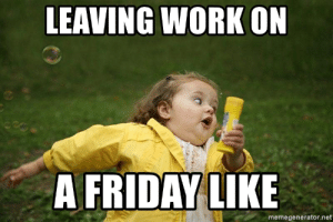 Friday, Meme, and Work: LEAVING WORK ON  A FRIDAY LIKE  memegenerator.net LEAVING WORK ON A FRIDAY LIKE - chubby bubbles girllll | Meme Generator