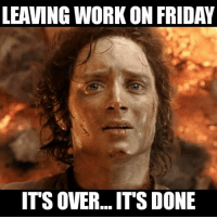 leaving work: LEAVING WORK ON FRIDAY  ITS OVER... ITS DONE
