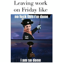 Leaving Work On Friday: Leaving work  on Friday like  no fuck thisim done  BLUNT  CARDS  i am so done