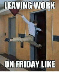 Friday, Work, and Yes: LEAVING WORK  ON FRIDAY LIKE Yes