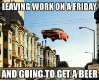 Leaving Work On Friday: LEAVING WORK ONA FRIDAY  AND GOING TO GETA BEER
