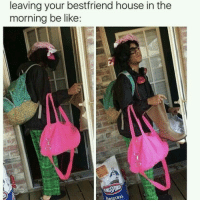 Be Like, House, and Like: leaving your bestfriend house in the  morning be like:  DRIGINAL