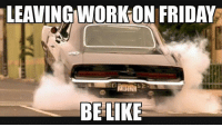 Be Like, Friday, and Yeah: LEAVINGNWORK ON FRIDAY  BE LIKE F@$# YEAH FRIDAY!