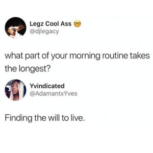 Will To Live: Leaz Cool Ass  @djlegacy  what part of your morning routine takes  the longest?  Yvindicated  @AdamantxYves  Finding the will to live.