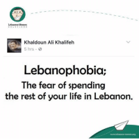 Who has LEBANOPHOBIA?: Lebanese Memes  S O L U T 1 O N S  Khaldoun Ali Khalifeh  5 hrs.  Lebanophobia;  The fear of spending  the rest of your life in Lebanon.  www.lebanese-me  memesorg Who has LEBANOPHOBIA?