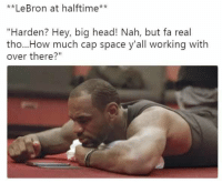 """Head, Nba, and Lebron: **LeBron at halftime*  """"Harden? Hey, big head! Nah, but fa real  tho...How much cap space y'all working with  over there?"""" LeBron right now!!"""