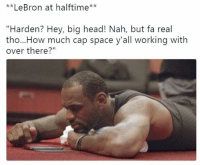 """Head, Lebron, and Space: **LeBron at halftime**  """"Harden? Hey, big head! Nah, but fa real  tho...How much cap space y'all working with  over there?"""""""