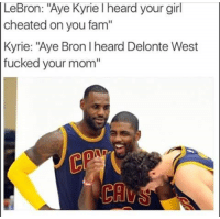 "Thatsright: LeBron: ""Aye Kyrie heard your girl  cheated on you fam""  Kyrie: ""Aye Bron heard Delonte West  fucked your mom'' Thatsright"