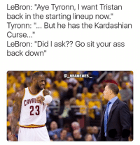 "Ass, Memes, and Kardashian: LeBron: ""Aye Tyronn, I want Tristan  back in the starting lineup now.""  Tyronn: "".. But he has the Kardashian  Curse...""  LeBron: ""Did I ask?? Go sit your ass  back down""  NBAMEMES.  CAVAL  23 LeBron put Tristan Thompson back in the starting lineup 💀😂🔥 - Follow @_nbamemes._"