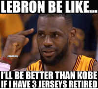Basketball, Be Like, and Nba: LEBRON BE LIKE  @NBAMEMES  I'LL BE BETTER THAN KOBE  IFI HAVE 3 JERSEYS RETIRED 😂 nba nbamemes lebron