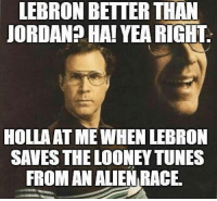 Yea Right: LEBRON BETTER THAN  JORDAN? HA! YEA RIGHT.  HOLLAAT ME WHEN LEBRON  SAVES THE LOONEY TUNES  FROM AN ALIEN RACE