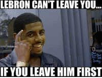 Be Like, Cavs, and Kyrie Irving: LEBRON CAN'T LEAVE YOU  NBAMEMES  Peni  ri  IF YOU LEAVE HIM FIRST Kyrie Irving be like... Cavs kyrieirving