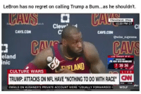 "LebronJames has no regret calling Trump a Bum 😂🔥 HoodClips: LeBron has no regret on calling Trump a Bum...as he shouldn't.  Cleveland, Ohio  12:20 PM CT  atch  Cl  CAVS.COM  CAVS.CON  @wise _supreme  eland  nic  LIVE TONIGHT 9PET  EFLAND  TRUMP: ATTACKS ON NFL HAVE ""NOTHING TO DO WITH RACEN  73936  CULTURE WARS  EMAILS ON KUSHNER'S PRIVATE ACCOUNT WERE ""USUALLY FORWARDED  WOLF LebronJames has no regret calling Trump a Bum 😂🔥 HoodClips"