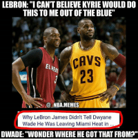 """I'm dead 😂😂 The situations sound pretty similar to me 🤔 Both wanted to leave their best teammate & didn't tell them until it came out in the media 💀 Who do you think will have a better career when it's all said & done, Kyrie or Dwade?? Comment your thoughts below! 👍⬇: LEBRON:""""I CAN'T BELIEVE KYRIE WOULD DO  THIS TO ME OUT OFTHE BLUE""""  CAVS  CAVS  EL  23  @.MBA.MEMES  Why LeBron James Didn't Tell Dwyane  Wade He Was Leaving Miami Heat in  DWADE:""""WONDER WHERE HE GOT THAT FROM?"""" I'm dead 😂😂 The situations sound pretty similar to me 🤔 Both wanted to leave their best teammate & didn't tell them until it came out in the media 💀 Who do you think will have a better career when it's all said & done, Kyrie or Dwade?? Comment your thoughts below! 👍⬇"""