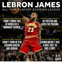 Gg, LeBron James, and Http: LEBRON JAMES  ALL-TIME PLAY OFF SCORING LEADER  6699  6639  HE PREFERS AND  IDION'T KNOW THAT  HE WOULD BE A  LOVES THE PASSING.  DOMINANT SCORER  GG 99  LEBRON DOESN'T TAKE  I DIDN'T THINK HE'DBE  A SHOT JUST TO  PASSING KAREEM  TAKE A SHOT  AND JORDAN.  BR  MAG LeBron never set out to be a scorer.  But that hasn't stopped him from lighting up the scoreboard. #BRmag http://ble.ac/2roN5xV
