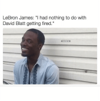 "😭😂: LeBron James: ""I had nothing to do with  David Blatt getting fired.""  NBAMEMES 😭😂"