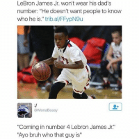 """lebron james kid: LeBron James Jr. won't wear his dad's  number: """"He doesn't want people to know  who he is."""" trib.al/FFypN9u  @MonaBaaay  """"Coming in number 4 Lebron James Jr.  """"Ayo bruh who that guy is"""""""