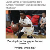 """😂😂😂 as if nobody is gonna already know who he is 😂😭: LeBron James Jr. won't wear his dad's  number: """"He doesn't want people to know  who he is.""""  @lolsportsjokess  """"Coming into the game: Lebron  James """"Ay bro, who's he?"""" 😂😂😂 as if nobody is gonna already know who he is 😂😭"""