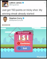"Af, Click, and Funny: LeBron James  @King James  Just got 150 points on tricky shot. My  winning streak already started  Stephen Curry  @Stephen Curry 30  level Comleted  Continiue  x Exit Yoo the game ""tricky shot"" is lit af click link in my bio to play it , whats yall high score?"