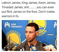 Basketball, Cavs, and Kevin James: Lebron James, King James, Kevin James,  Trinadad mes, shit......... you can even  put Rick James on the floor. Don't matter,  warriors in fo.  KAISER  PERMANENTE  DEN ST  @NBAMEMES 😂 (via AsapVirgo-Twitter) nbafinals nbamemes cavs nba warriors