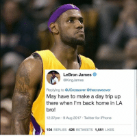 Basketball, Drake, and Iphone: LeBron James  @KingJames  Replying to @JCrossover @thecrawsover  May have to make a day trip up  there when I'm back home in LA  bro!  12:37pm .9 Aug 2017 Twitter for iPhone  104 REPLIES 426 RETWEETS 1,551 LIKES cool to know that LeBron considers LA his 🏠(even though its offseason it still means he likes it here). LeBrontoLA 2018 _____________________________________________________ Lakers Lalakers TeamLakers LonzoBall JordanClarkson JuliusRandle BrandonIngram TheFuture LakersNews LakersGame Kobe KobeBryant BlackMamba Mamba lebronjames Basketball NBA Laker4Life LakersAllDay michaeljordan GOAT LakerNation GoLakers legend @1ngram4 @jordanclarksons @zo @juliusrandle30 @ivicazubac @larrydn7 @kobebryant shaq drake spikelee NBA nbaallstar @mettaworldpeace37