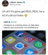 cnn.com, Fake, and Instagram: LeBron James  @KingJames  Uh oh!! It's gone get REAL REAL for a  lot of y'all out there.  CNN @CNN  Instagram is cracking down on fake likes,  follows and comments cnn.it/2DMCsLw REAL REAL FOR SOME OF THESE ACCOUNTS 🤷‍♂️🤷‍♂️