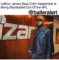 """LeBron James Says Colin Kaepernick Is Being Blackballed Out Of the NFL– blogged by @MsJennyb ⠀⠀⠀⠀⠀⠀⠀ ⠀⠀⠀⠀⠀⠀⠀ On Sunday, Cleveland Cavaliers superstar LeBronJames showed his support for ColinKaepernick and his fight for social justice. The baller, who has been deemed the """"greatest basketball player on the planet,"""" agreed with the notion that league owners are blackballing the former San Francisco 49ers quarterback. ⠀⠀⠀⠀⠀⠀⠀ ⠀⠀⠀⠀⠀⠀⠀ """"I love football, but I'm not part of the NFL. I don't represent the NFL,"""" James said, according to Dave McMenamin of ESPN. """"I don't know their rules and regulations. But I do know Kap is getting a wrongdoing, I do know that. Just watching, he's an NFL player. He's an NFL player and you see all these other quarterbacks out there and players out there that get all these second and third chances that are nowhere near as talented as him. It just feels like he's been blackballed out of the NFL. So, I definitely do not respect that."""" ⠀⠀⠀⠀⠀⠀⠀ ⠀⠀⠀⠀⠀⠀⠀ According to Bleacher Report, since Kaepernick opted out of his contract with the Niners earlier this year, 42 other quarterbacks have signed contracts. ⠀⠀⠀⠀⠀⠀⠀ ⠀⠀⠀⠀⠀⠀⠀ """"The only reason I could say he's not on a team is because the way he took a knee. That's the only reason,"""" James said of Kaepernick's protest of police brutality during the national anthem. The movement began during the 2016 NFL preseason and has since expanded throughout different sports and continued through the 2017-18 season, despite Kaepernick's unemployment. ⠀⠀⠀⠀⠀⠀⠀ ⠀⠀⠀⠀⠀⠀⠀ """"I watch football every Sunday, every Thursday, every Monday night. I see all these quarterbacks – first-string, second –team, third-team quarterbacks-that play sometimes when the starter gets hurt or are starters that play. Kap is better than a lot of those guys. Let's just be honest."""": LeBron James Says Colin Kaepernick ls  Being Blackballed Out Of the NFL  @balleralert  zar LeBron James Says Colin Kaepernick Is Being Blackballed Out Of the NFL– blogged by"""