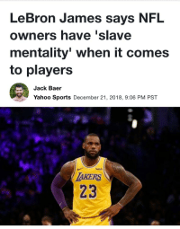 LeBron James, Nfl, and Sports: LeBron James says NFL  owners have 'slave  mentality' when it comes  to player:s  Jack Baer  Yahoo Sports December 21, 2018, 9:06 PM PST  lwish  AKERS  23