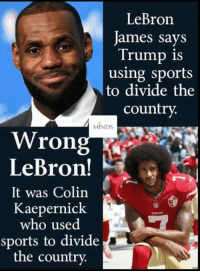Colin Kaepernick, LeBron James, and Memes: LeBron  James says  Trump is  using sports  to divide the  country.  MINDS  Wrong  LeBron!  It was Colin  Kaepernick  who used  sports to divide  the country