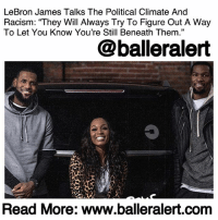 "America, Family, and Growing Up: LeBron James Talks The Political Climate And  Racism: ""They Will Always Try To Figure Out A Way  To Let You Know You're Still Beneath Them.""  @balleralert  Read More: www.balleralert.com LeBron James Talks The Political Climate And Racism: ""They Will Always Try To Figure Out A Way To Let You Know You're Still Beneath Them."" - blogged by @MsJennyb ⠀⠀⠀⠀⠀⠀⠀ ⠀⠀⠀⠀⠀⠀⠀ In a recent interview with Cari Champion for her show, ""Rolling With The Champion,"" LeBron James and Kevin Durant spoke on their success straight out of high school. ⠀⠀⠀⠀⠀⠀⠀ ⠀⠀⠀⠀⠀⠀⠀ As the three drove around Akron, Ohio, James' hometown, the three discussed their lives and careers, including the negativity that comes along with being the greatest in the world. ⠀⠀⠀⠀⠀⠀⠀ ⠀⠀⠀⠀⠀⠀⠀ In particular, James discussed the 2017 incident, when his old Brentwood home was defaced and spray painted with the n-word while his family was away. Despite the money and fame, James divulged about the climate, as an athlete, to discuss politics and racial injustices in the world. ⠀⠀⠀⠀⠀⠀⠀ ⠀⠀⠀⠀⠀⠀⠀ ""We cannot deny that we are very divided especially in the political arena,"" Champion said. ""The warriors said, 'If we had an invite we're not going to the White House,' LeBron, you called them a 'bum,' - prompting James and Durant to both interject, saying ""straight up,"" as Champion continued, asking, ""How do you describe the climate for an athlete with a platform, nowadays, that want to talk about what's happening in our world?"" ⠀⠀⠀⠀⠀⠀⠀ ⠀⠀⠀⠀⠀⠀⠀ ""Well, the climate is hot,"" James responded. ""The number one job in America, the point of person, is someone who doesn't understand the people and really don't give a f*ck about the people."" ⠀⠀⠀⠀⠀⠀⠀ ⠀⠀⠀⠀⠀⠀⠀ ""When I was growing up,"" he continued, ""there were like three jobs that you look for inspiration or you feel like these were the people that can give me life. It was the President of the United States, it was whoever was the best in sports and then it was like the greatest musician at the time. You never thought you could be them, but you could grab inspiration from them…. And this time right now, with the President of the United States, it's ......to read the rest log on to BallerAlert.com (clickable link on profile)"