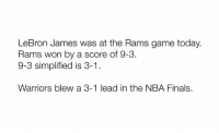 Illuminati confirmed.: LeBron James was at the Rams game today.  Rams won by a score of 9-3.  9-3 simplified is 3-1  Warriors blew a 3-1 lead in the NBA Finals. Illuminati confirmed.