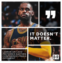 Cavs, Finals, and Lebron: LEBRON ON CAVS  PREFERRED EASTERN  CONFERENCE FINALS  OPPONENT  IT DOESN'T  MATTER  BR oh.