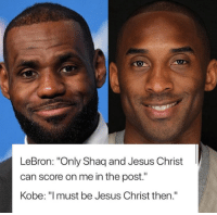 """😂😂😭: LeBron: """"Only Shaq and Jesus Christ  can score on me in the post.""""  Kobe: """"lmust be Jesus Christ then."""" 😂😂😭"""