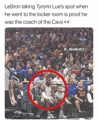 Cavs, Memes, and Lebron: LeBron taking Tyronn Lue's spot when  he went to the locker room is proof he  was the coach of the Cavs  NBAMEMES  23 LeBron did everything 💀😂 - Follow @_nbamemes._