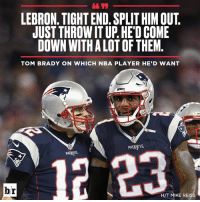 Brady and LeBron. Name a better duo.: LEBRON. TIGHT END. SPLIT HIM OUT.  JUST THROW IT UP. HE'D COME  DOWN WITH A LOT OF THEM  TOM BRADY ON WHICH NBA PLAYER HE'D WANT  PATRIOTS  PATRNTS  H/T MIKE REISS Brady and LeBron. Name a better duo.