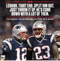 Brady and LeBron. Name a better duo.: LEBRON. TIGHT END. SPLIT HIM OUT  JUST THROWITUP. HEDCOME  DOWN WITHALOTOFTHEM  TOM BRADY ON WHICH NBA PLAYER HE'D WANT  NEL  br  H/T MIKE REISS Brady and LeBron. Name a better duo.