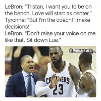 """Love, Memes, and Lebron: LeBron: """"Tristan, I want you to be on  the bench, Love will start as center.""""  Tyronne: """"But I'm the coach! I make  decisions!""""  LeBron: """"Don't raise your voice on me  like that. Sit down Lue.""""  NBAMEMES  23 Coach LeBron making smart decisions 💀😂🔥 - Follow @_nbamemes._"""