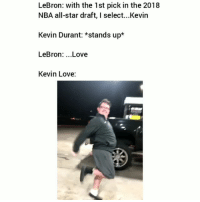 All Star, Funny, and Kevin Durant: LeBron: with the 1st pick in the 2018  NBA all-star draft, I select...Kevin  Kevin Durant: *stands up*  LeBron: ...Love  Kevin Love: Bruhhh😂😂💀