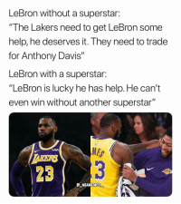 "Los Angeles Lakers, Memes, and Anthony Davis: LeBron without a superstar:  ""I he Lakers need to get LeBron some  help, he deserves it. They need to trade  for Anthony Davis""  LeBron with a superstar:  ""LeBron is lucky he has help. He can't  even win without another superstar""  MES  23  E NBAMEMES This is what some people say 💀😂 - Follow @_nbamemes._"