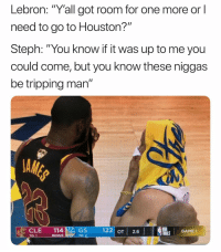 """Funny, Lol, and Game: Lebron:  """"Y'all  got  room  for  one  more  or  l  need to go to Houston?""""  Steph: """"You know if it was up to me you  could come, but you know these niggas  be tripping man""""  CLE GS  122 OT2.6  ALS GAME T  BO Lol"""