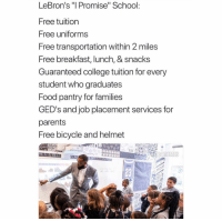 "College, Food, and Nba: LeBron's ""I Promise"" School:  Free tuition  Free uniforms  Free transportation within 2 miles  Free breakfast, lunch, & snacks  Guaranteed college tuition for every  student who graduates  Food pantry for families  GED's and job placement services for  parents  Free bicycle and helmet  23 🐐 on and off the court"