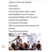 "College, Food, and Parents: LeBron's ""I Promise"" School:  Free tuition  Free uniforms  Free transportation within 2 miles  Free breakfast, lunch, & snacks  Guaranteed college tuition for every  student who graduates  Food pantry for families  GED's and job placement services for  parents  Free bicycle and helmet  BAMEMES  Ha 1  23 LeBron is really stepping out"