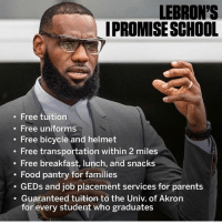 Food, Los Angeles Lakers, and Memes: LEBRON'S  IPROMISESCHOOL  . Free tuition  . Free uniforms  . Free bicycle and helmet  . Free transportation within 2 miles  Free breakfast, lunch, and snacks  . Food pantry for families  GEDs and job placement services for parents  Guaranteed tuition to the Univ. of Akron  for every student who graduates @kingjames ur the f*cking man 🤘 @lakers🏀