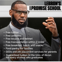 Food, Memes, and Michael Scott: LEBRON'S  IPROMISESCHOOL  . Free tuition  . Free uniforms  . Free bicycle and helmet  Free transportation within 2 miles  Free breakfast, lunch, and snacks  Food pantry for families  GEDs and job placement services for parents  . Guaranteed tuition to the Univ. of Akron  for every student who graduates 🙌🏽🙌🏽🙌🏽 You can hate LeBron all you want. You can't hate this! Side note: I just hope Michael Scott didn't have anything to do with that last bullet point.