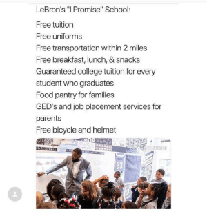 "Wholesome LBJ: LeBron's ""l Promise"" School:  Free tuition  Free uniforms  Free transportation within 2 miles  Free breakfast, lunch, & snacks  Guaranteed college tuition for every  student who graduates  Food pantry for families  GED's and job placement services for  parents  Free bicycle and helmet  23 Wholesome LBJ"