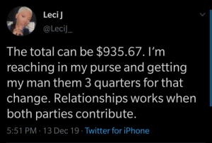 How to maintain a relationship: LeciJ  @LeciJ_  The total can be $935.67. I'm  reaching in my purse and getting  my man them 3 quarters for that  change. Relationships works when  both parties contribute.  5:51 PM · 13 Dec 19 · Twitter for iPhone How to maintain a relationship