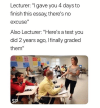 """Test, Did, and Them: Lecturer: """"I gave you 4 days to  finish this essay, there's no  excuse""""  Also Lecturer: """"Here's a test you  did 2 years ago, I finally graded  them""""  SPA 🤦🏻♀️🤦🏻♂️"""